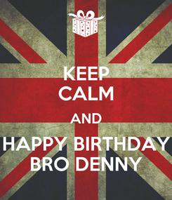 Poster: KEEP CALM AND HAPPY BIRTHDAY BRO DENNY