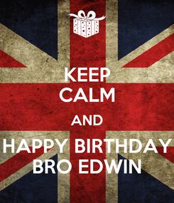 Poster: KEEP CALM AND HAPPY BIRTHDAY BRO EDWIN
