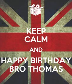 Poster: KEEP CALM AND HAPPY BIRTHDAY BRO THOMAS