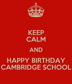Poster: KEEP CALM AND HAPPY BIRTHDAY CAMBRIDGE SCHOOL
