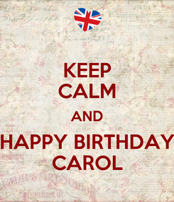 Poster: KEEP CALM AND HAPPY BIRTHDAY CAROL