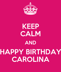 Poster: KEEP CALM AND HAPPY BIRTHDAY CAROLINA
