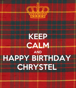 Poster: KEEP CALM AND HAPPY BIRTHDAY  CHRYSTEL