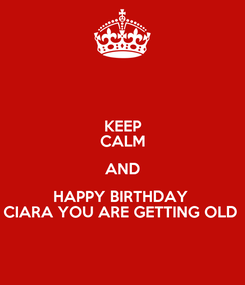Poster: KEEP CALM AND HAPPY BIRTHDAY  CIARA YOU ARE GETTING OLD