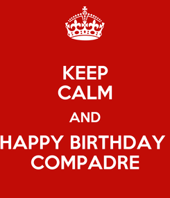 Poster: KEEP CALM AND HAPPY BIRTHDAY  COMPADRE