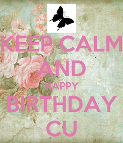 Poster: KEEP CALM AND HAPPY BIRTHDAY CU