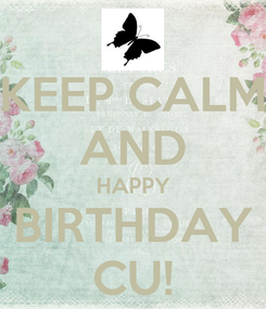 Poster: KEEP CALM AND HAPPY BIRTHDAY CU!