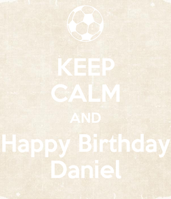 Poster: KEEP CALM AND Happy Birthday Daniel