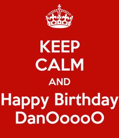 Poster: KEEP CALM AND Happy Birthday DanOoooO