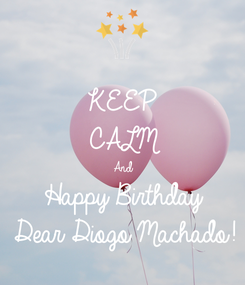 Poster: KEEP  CALM And Happy Birthday Dear Diogo Machado!