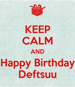 Poster: KEEP CALM AND Happy Birthday Deftsuu