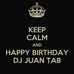 Poster: KEEP CALM AND HAPPY BIRTHDAY DJ JUAN TAB
