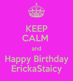 Poster: KEEP CALM  and Happy Birthday ErickaStaicy