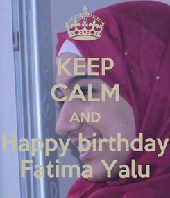 Poster: KEEP CALM AND Happy birthday Fatima Yalu