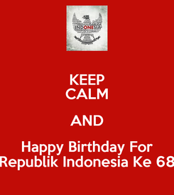 Poster: KEEP CALM AND Happy Birthday For Republik Indonesia Ke 68