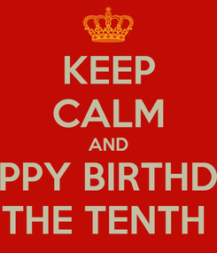 Poster: KEEP CALM AND HAPPY BIRTHDAY FOR THE TENTH DAY