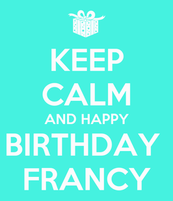 Poster: KEEP CALM AND HAPPY BIRTHDAY  FRANCY
