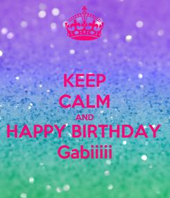 Poster: KEEP CALM AND HAPPY BIRTHDAY Gabiiiii
