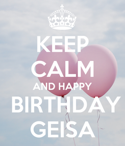 Poster: KEEP CALM AND HAPPY  BIRTHDAY GEISA