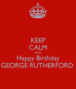 Poster: KEEP CALM AND Happy Birthday GEORGE RUTHERFORD