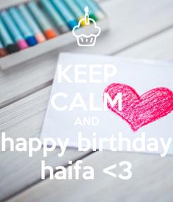 Poster: KEEP CALM AND happy birthday haifa <3