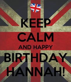 Poster: KEEP CALM AND HAPPY BIRTHDAY HANNAH!