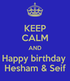 Poster: KEEP CALM AND Happy birthday  Hesham & Seif