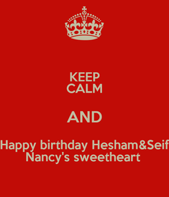 Poster: KEEP CALM AND Happy birthday Hesham&Seif Nancy's sweetheart