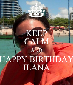 Poster: KEEP CALM AND HAPPY BIRTHDAY ILANA