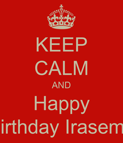 Poster: KEEP CALM AND Happy Birthday Irasema