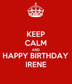 Poster: KEEP CALM AND HAPPY BIRTHDAY IRENE