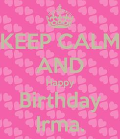 Poster: KEEP CALM AND Happy Birthday Irma.