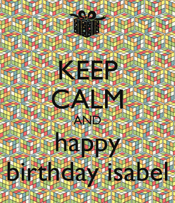 Poster: KEEP CALM AND happy birthday isabel
