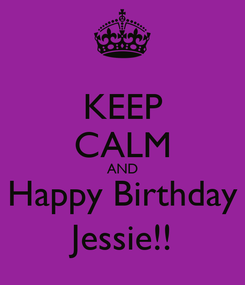 Poster: KEEP CALM AND Happy Birthday Jessie!!