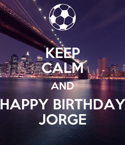 Poster: KEEP CALM AND HAPPY BIRTHDAY JORGE