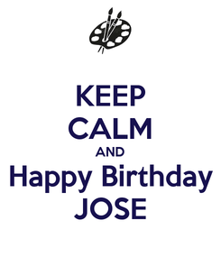 Poster: KEEP CALM AND Happy Birthday JOSE