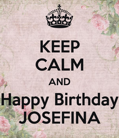 Poster: KEEP CALM AND Happy Birthday JOSEFINA