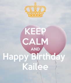 Poster: KEEP CALM AND Happy Birthday  Kailee