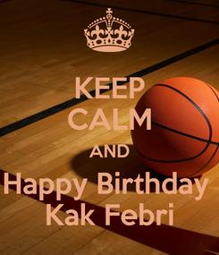 Poster: KEEP CALM AND Happy Birthday  Kak Febri