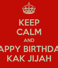 Poster: KEEP CALM AND HAPPY BIRTHDAY KAK JIJAH