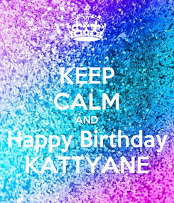 Poster: KEEP CALM AND Happy Birthday KATTYANE