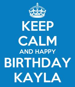 Poster: KEEP CALM AND HAPPY BIRTHDAY KAYLA