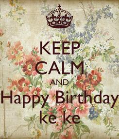 Poster: KEEP CALM AND Happy Birthday ke ke