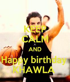 Poster: KEEP CALM AND Happy birthday  KHAWLA