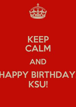 Poster: KEEP CALM AND HAPPY BIRTHDAY, KSU!