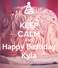 Poster: KEEP CALM AND Happy Birthday Kyla
