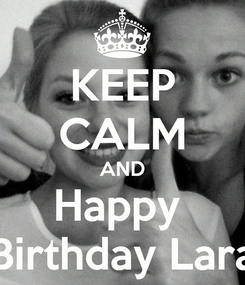Poster: KEEP CALM AND Happy  Birthday Lara