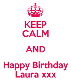 Poster: KEEP CALM AND Happy Birthday Laura xxx