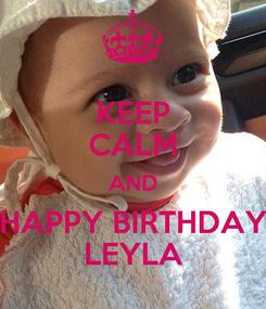 Poster: KEEP CALM AND HAPPY BIRTHDAY LEYLA