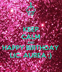Poster: KEEP CALM AND HAPPY BIRTHDAY LIC. AUREA ;)